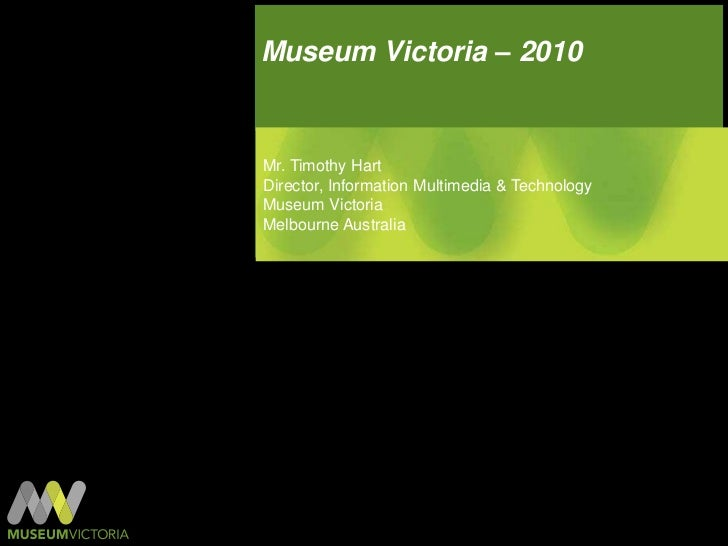 Museum Victoria – 2010<br />Mr. Timothy Hart<br />Director, Information Multimedia & Technology<br />Museum Victoria<br />...