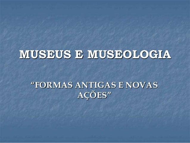 """MUSEUS E MUSEOLOGIA """"FORMAS ANTIGAS E NOVAS AÇÕES"""""""