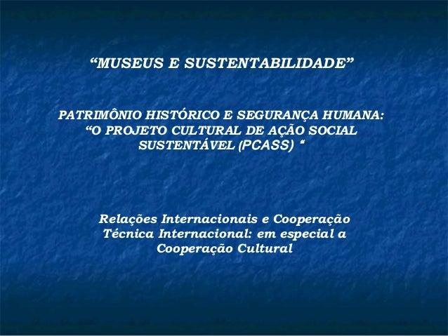 """""""MUSEUS E SUSTENTABILIDADE""""  PATRIMÔNIO HISTÓRICO E SEGURANÇA HUMANA:  """"O PROJETO CULTURAL DE AÇÃO SOCIAL  SUSTENTÁVEL (PC..."""