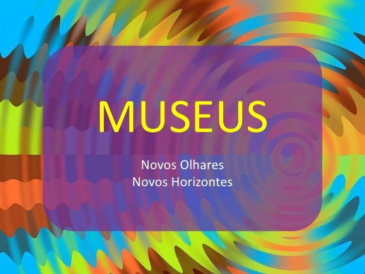 MUSEUS<br />Novos Olhares<br />Novos Horizontes<br />