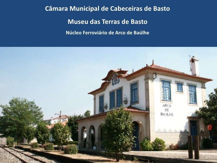 Câmara Municipal de Cabeceiras de Basto<br />Museu das Terras de Basto<br />Núcleo Ferroviário de Arco de Baúlhe<br />1<br />