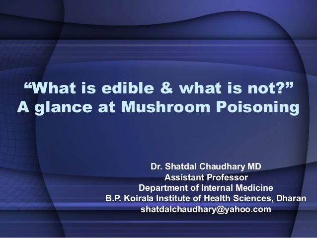 """""""What is edible & what is not?"""" A glance at Mushroom Poisoning Dr. Shatdal Chaudhary MD Assistant Professor Department of ..."""