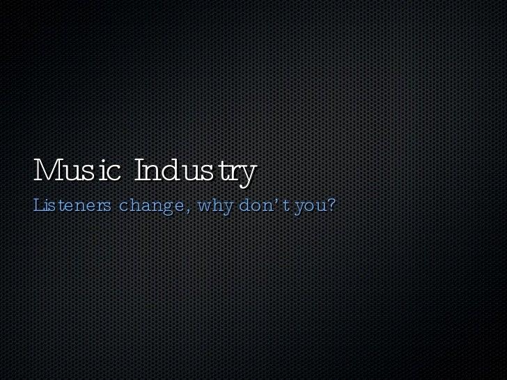 Music Industry <ul><li>Listeners change, why don't you? </li></ul>