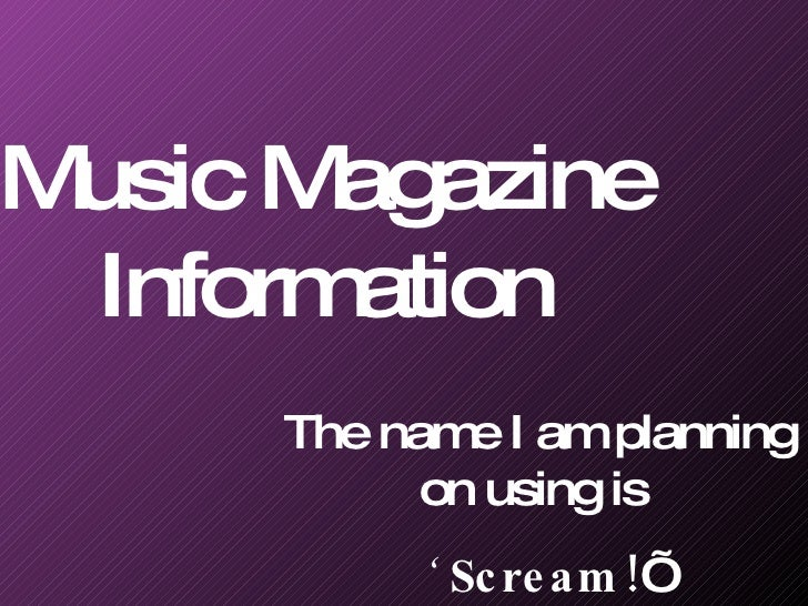 Music Magazine Information The name I am planning on using is  '  Scream! '