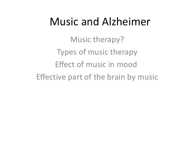 Music and Alzheimer Music therapy? Types of music therapy Effect of music in mood Effective part of the brain by music