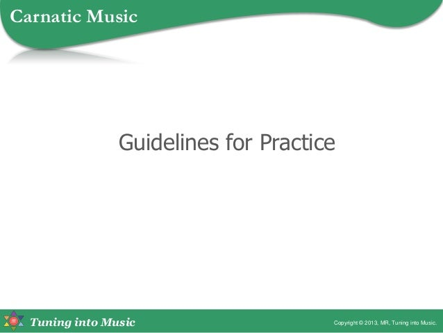Tuning into Music Guidelines for Practice Copyright © 2013, MR, Tuning into Music. Carnatic Music