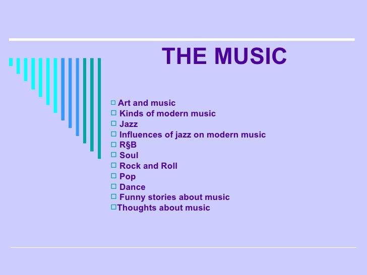 THE MUSIC <ul><li>Art and music </li></ul><ul><li>Kinds of modern music </li></ul><ul><li>Jazz  </li></ul><ul><li>Influenc...
