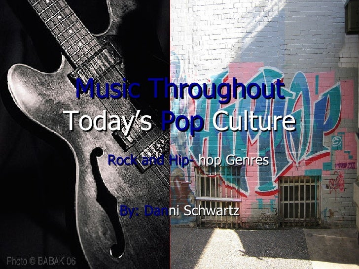 Music Throughout   Today's  Pop   Culture Rock and Hip-  hop Genres By:   Dan ni Schwartz