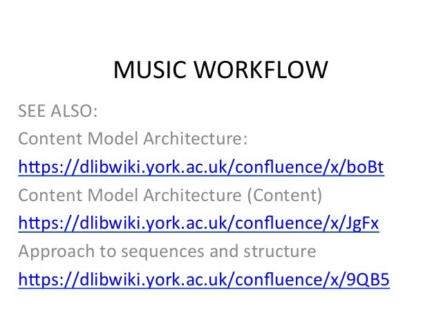 MUSIC	  WORKFLOW	  SEE	  ALSO:	  Content	  Model	  Architecture:	  h;ps://dlibwiki.york.ac.uk/confluence/x/boBt	  Content	 ...