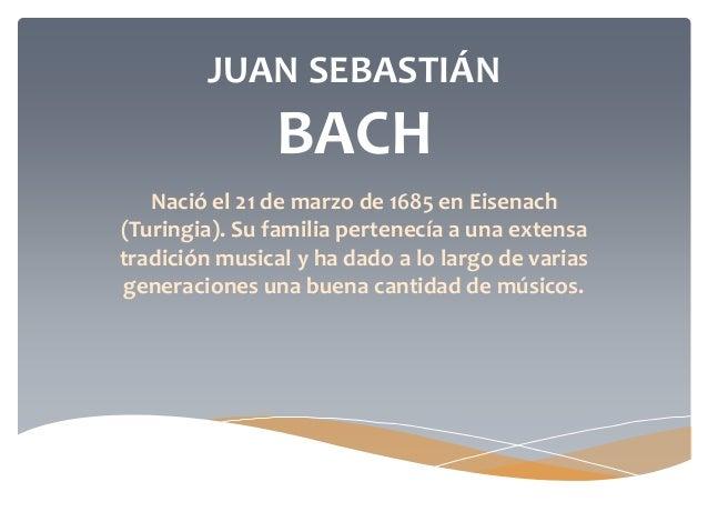 JUAN SEBASTIÁN BACH Nació el 21 de marzo de 1685 en Eisenach (Turingia). Su familia pertenecía a una extensa tradición mus...