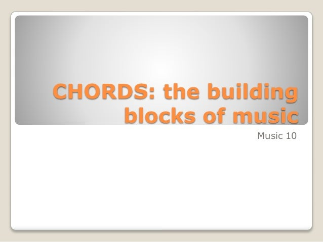 CHORDS: the building blocks of music Music 10