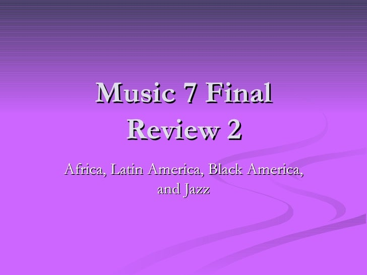 Music 7 Final Review 2 Africa, Latin America, Black America, and Jazz