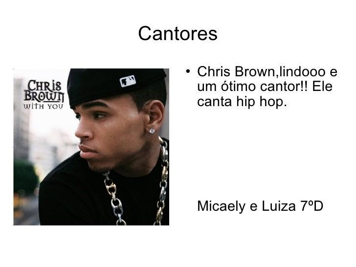 Cantores <ul><li>Chris Brown,lindooo e um ótimo cantor!! Ele canta hip hop.  Micaely e Luiza 7ºD </li></ul>