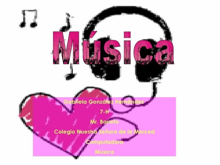 Música Gabriela González Hernández  7-H Mr. Barreto Colegio Nuestra Señora de la Merced Computadora Música