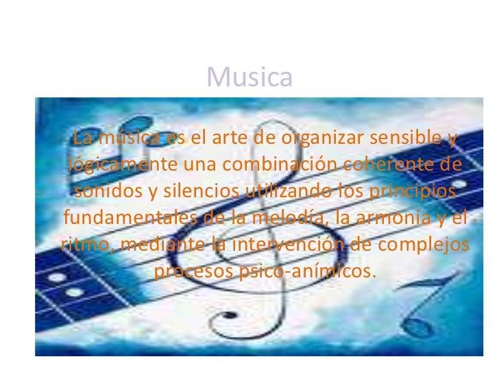 Musica<br />La música es el arte de organizar sensible y lógicamente una combinación coherente de sonidos y silencios util...