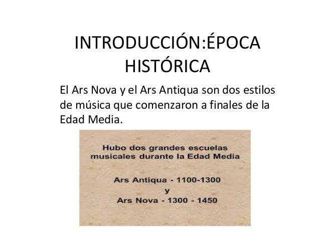 INTRODUCCIÓN:ÉPOCA HISTÓRICA El Ars Nova y el Ars Antiqua son dos estilos de música que comenzaron a finales de la Edad Me...