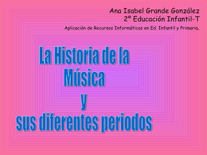 La Historia de la  Música y sus diferentes periodos Ana Isabel Grande González 2º Educación Infantil-T Aplicación de Recur...