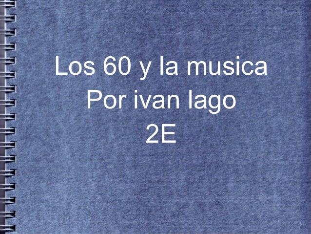 Los 60 y la musica  Por ivan lago        2E