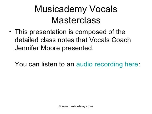 Musicademy Vocals           Masterclass• This presentation is composed of the  detailed class notes that Vocals Coach  Jen...