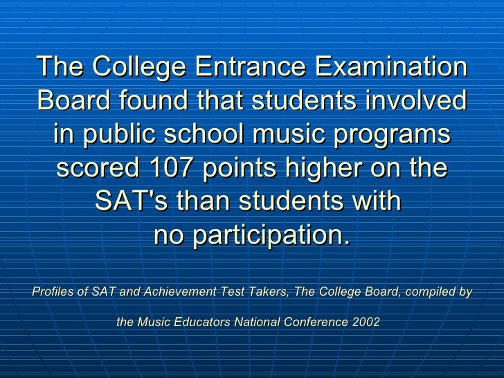 The College Entrance Examination Board found that students involved in public school music programs scored 107 points high...