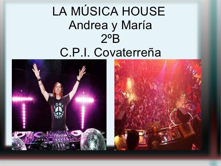 LA MÚSICA HOUSE  Andrea y María 2ºB C.P.I. Covaterreña