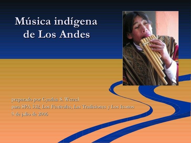 Música indígena   de Los Andes <ul><li>preparado por  Cynthia S. Wetzel </li></ul><ul><li>para SPA 332, Los Festivales, ...
