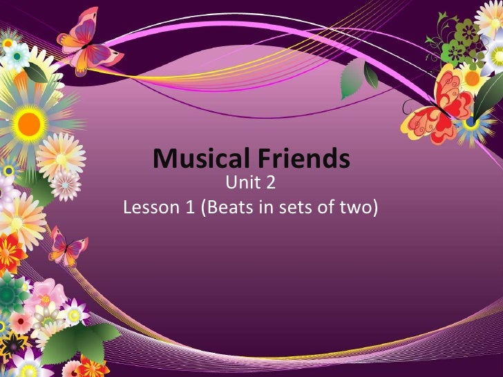 Musical Friends<br />Unit 2<br />Lesson 1 (Beats in sets of two)<br />