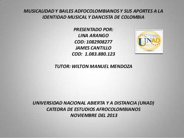 MUSICALIDAD Y BAILES ADFOCOLOMBIANOS Y SUS APORTES A LA IDENTIDAD MUSICAL Y DANCISTA DE COLOMBIA PRESENTADO POR: LINA ARAN...