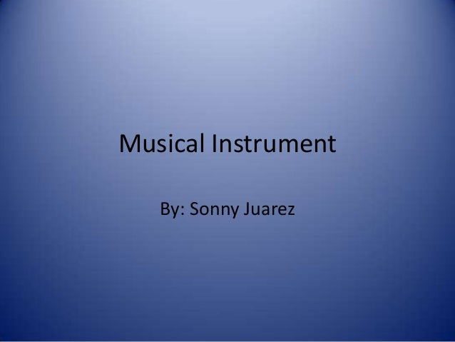 Musical Instrument By: Sonny Juarez