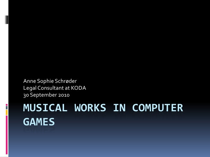 Musical works in computer games<br />Anne Sophie Schrøder<br />Legal Consultant at KODA<br />30 September 2010<br />