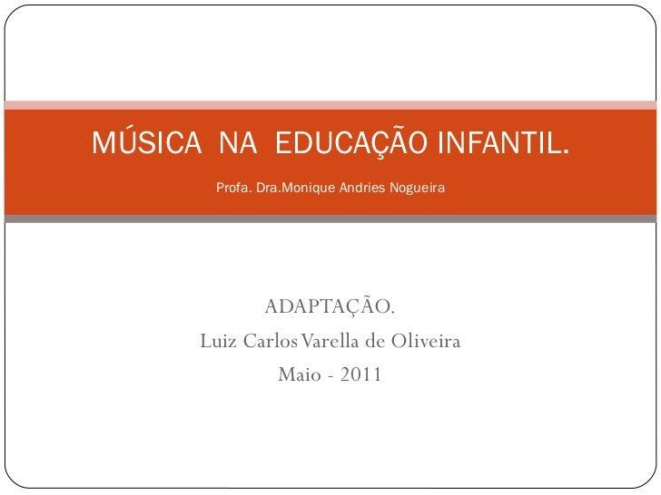 ADAPTAÇÃO. Luiz Carlos Varella de Oliveira Maio - 2011 MÚSICA  NA  EDUCAÇÃO INFANTIL. Profa. Dra.Monique Andries Nogueira