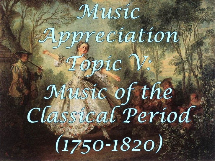 Music Appreciation Topic V: Music of the Classical Period, Part 1