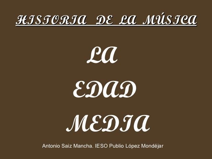 HISTORIA  DE  LA  MÚSICA <ul><li>LA  </li></ul><ul><li>EDAD </li></ul><ul><li>MEDIA </li></ul>Antonio Saiz Mancha. IESO Pu...