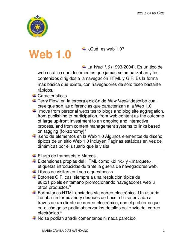 EXCELSIOR 60 AÑOS MARÍA CAMILA DÍAZ AVENDAÑO 1 ¿Qué es web 1.0? La Web 1.0 (1993-2004). Es un tipo de web estática con doc...