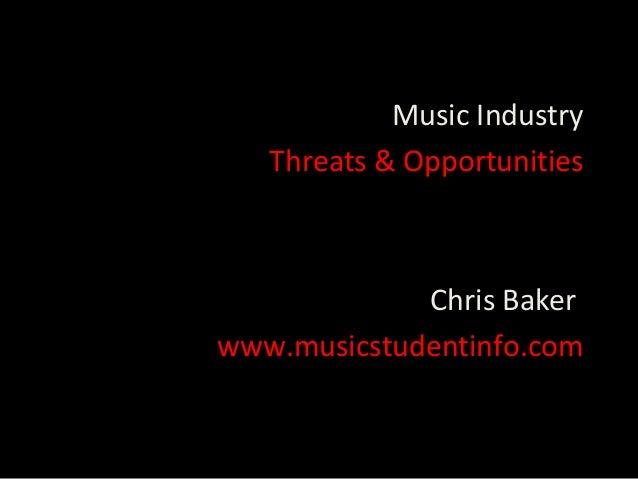 Music Industry   Threats & Opportunities             Chris Bakerwww.musicstudentinfo.com
