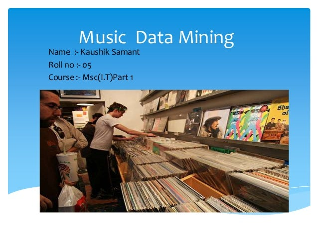 Music Data Mining Name :- Kaushik Samant Roll no :- 05 Course :- Msc(I.T)Part 1