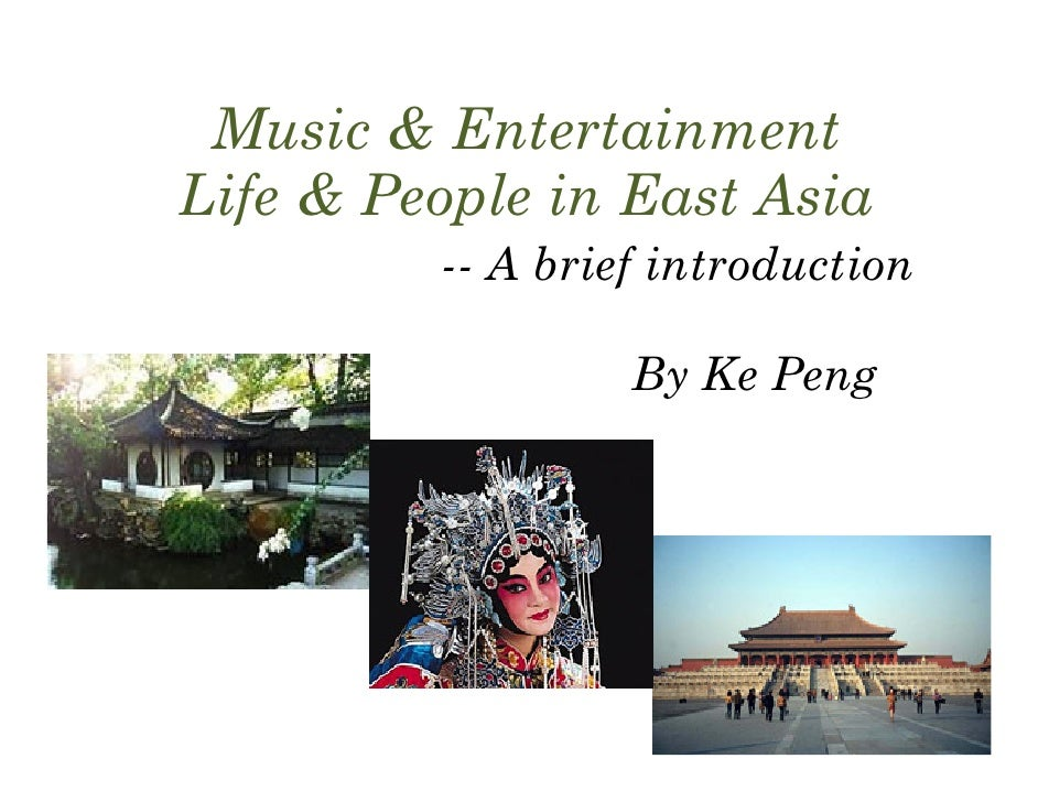 Music & Entertainment Life & People in East Asia          -- A brief introduction                    By Ke Peng