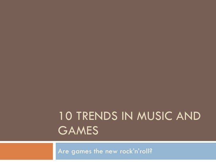 10 TRENDS IN MUSIC AND GAMES Are games the new rock'n'roll?