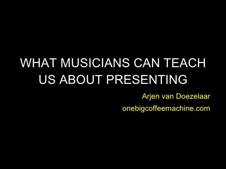 WHAT MUSICIANS CAN TEACH US ABOUT PRESENTING Arjen van Doezelaar onebigcoffeemachine.com