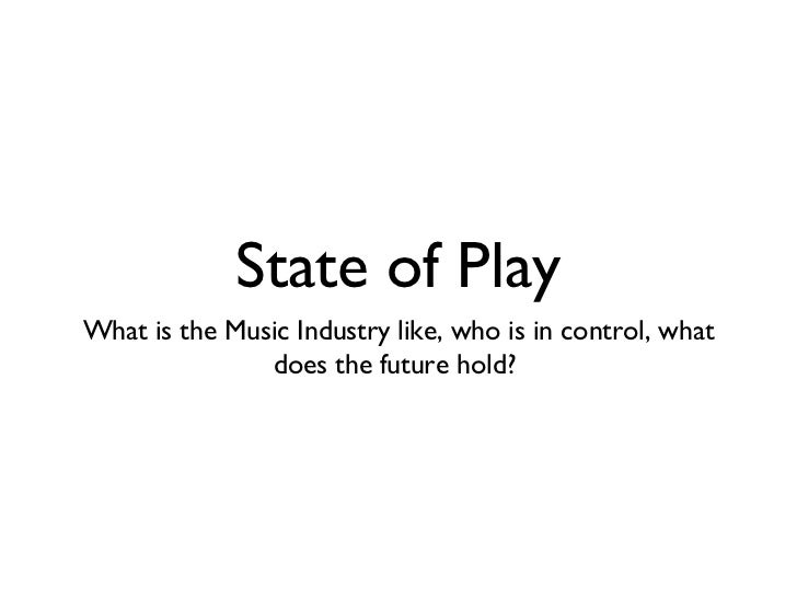 State of Play <ul><li>What is the Music Industry like, who is in control, what does the future hold?  </li></ul>