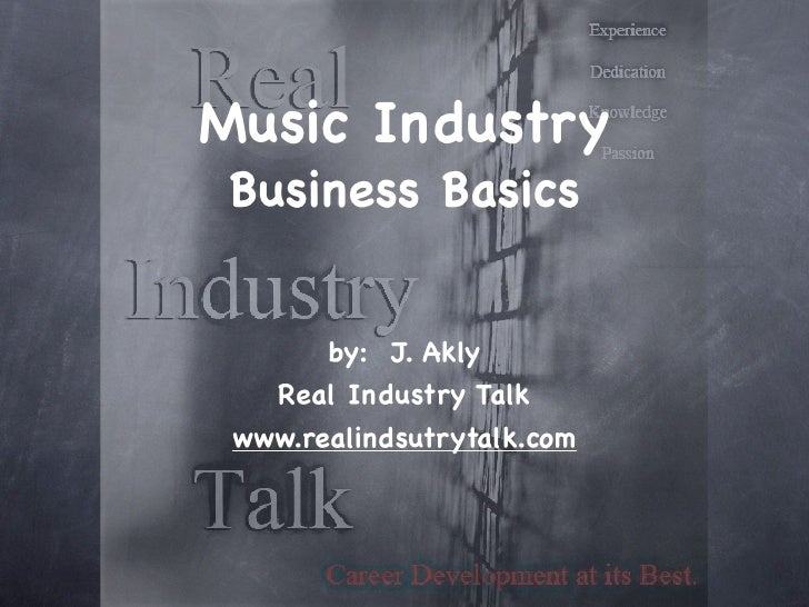 Music Industry Business Basics       by: J. Akly   Real Industry Talk www.realindsutrytalk.com