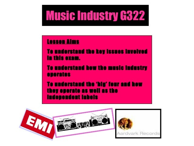 Music Industry G322 Lesson Aims To understand the key issues involved in this exam. To understand how the music industry o...