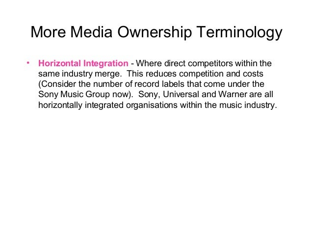More Media Ownership Terminology • Horizontal Integration - Where direct competitors within the same industry merge. This ...