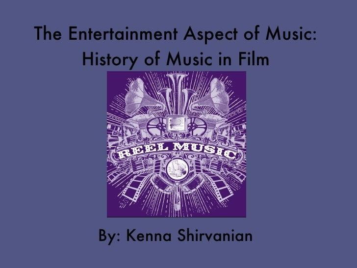 The Entertainment Aspect of Music:     History of Music in Film       By: Kenna Shirvanian