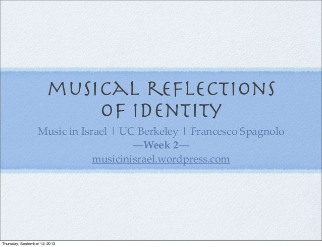musical reflections of identity Music in Israel | UC Berkeley | Francesco Spagnolo —Week 2— musicinisrael.wordpress.com Thu...