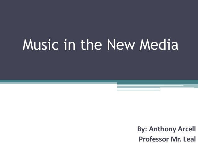Music in the New Media By: Anthony Arcell Professor Mr. Leal