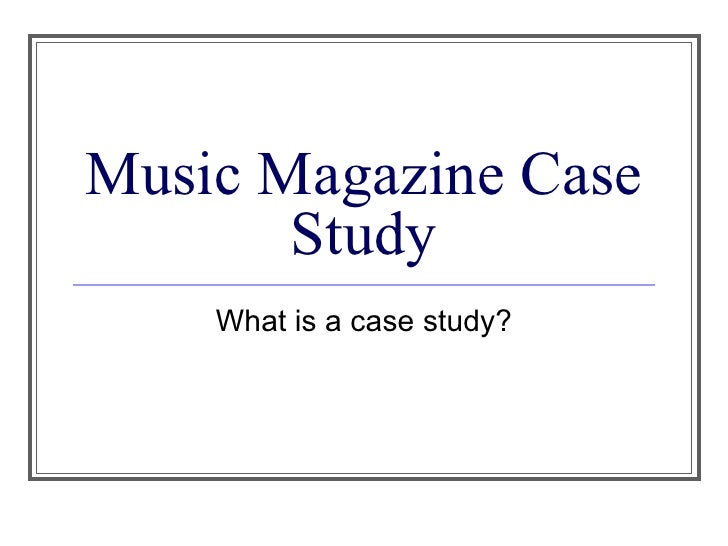Music Magazine Case Study What is a case study?