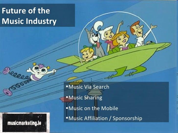 Future of the Music Industry <ul><li>Music Via Search  </li></ul><ul><li>Music Sharing </li></ul><ul><li>Music on the Mobi...
