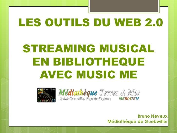 LES OUTILS DU WEB 2.0STREAMING MUSICAL EN BIBLIOTHEQUE  AVEC MUSIC ME                        Bruno Neveux            Média...