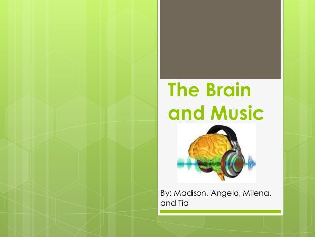 The Brain and MusicBy: Madison, Angela, Milena,and Tia